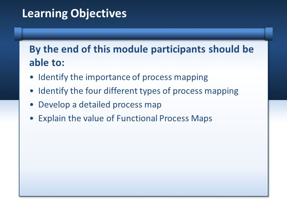 Learning Objectives By the end of this module participants should be able to: Identify the importance of process mapping.