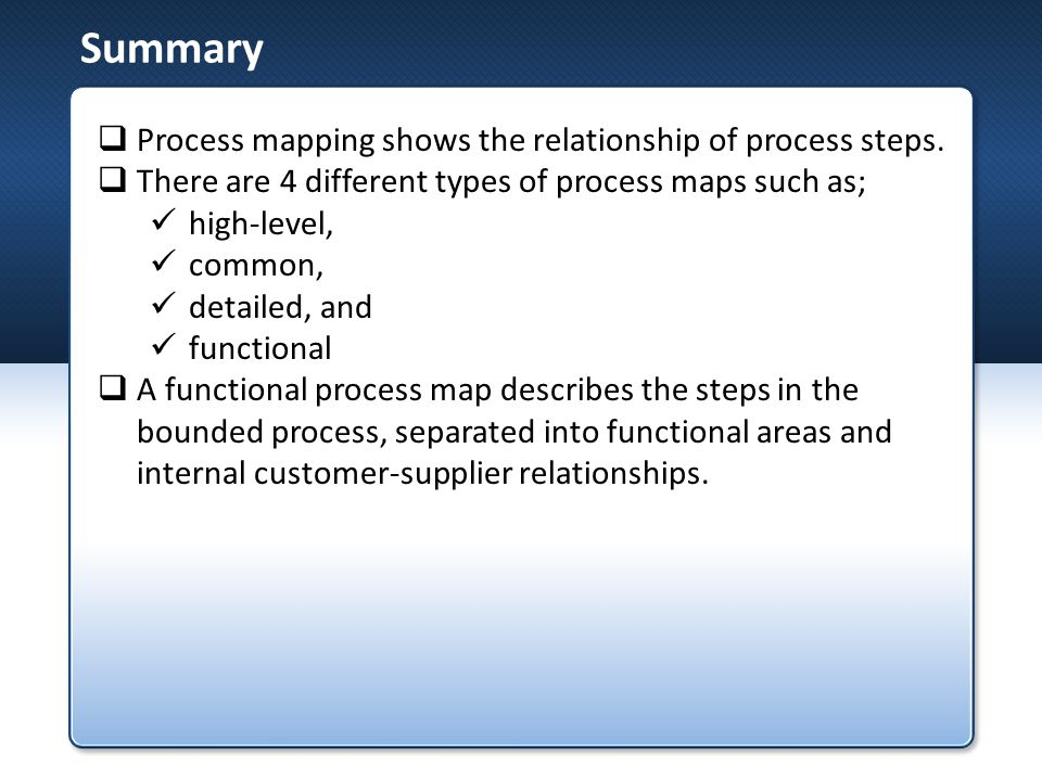 Summary Process mapping shows the relationship of process steps.