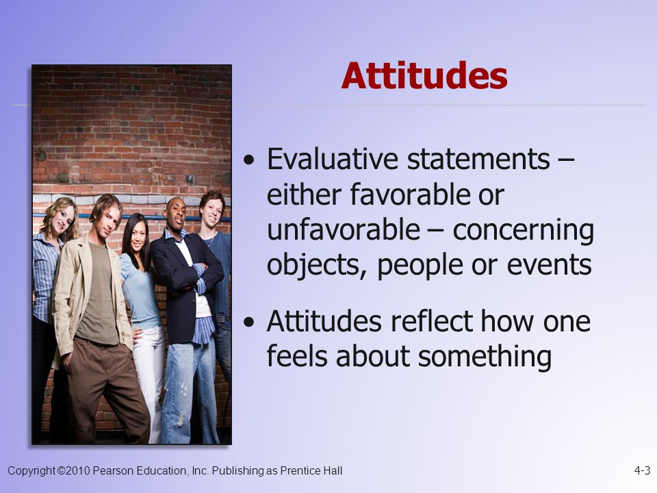 Attitudes Evaluative statements – either favorable or unfavorable – concerning objects, people or events.