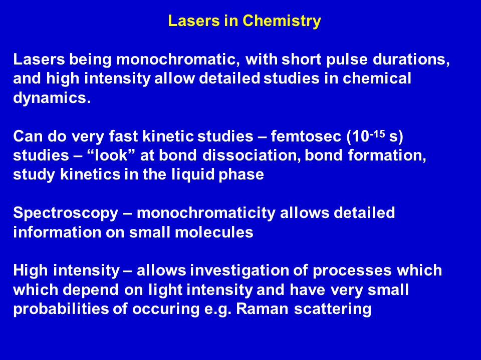 Lasers in Chemistry Lasers being monochromatic, with short pulse durations, and high intensity allow detailed studies in chemical dynamics.