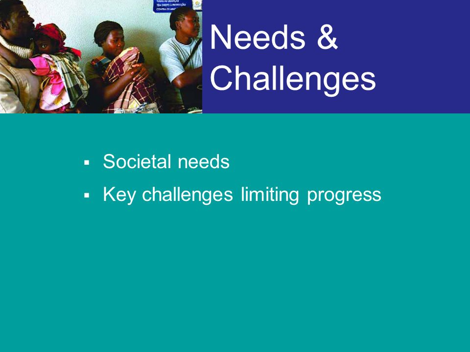 Needs & Challenges Societal needs Key challenges limiting progress