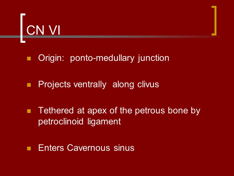 CN VI Origin: ponto-medullary junction Projects ventrally along clivus