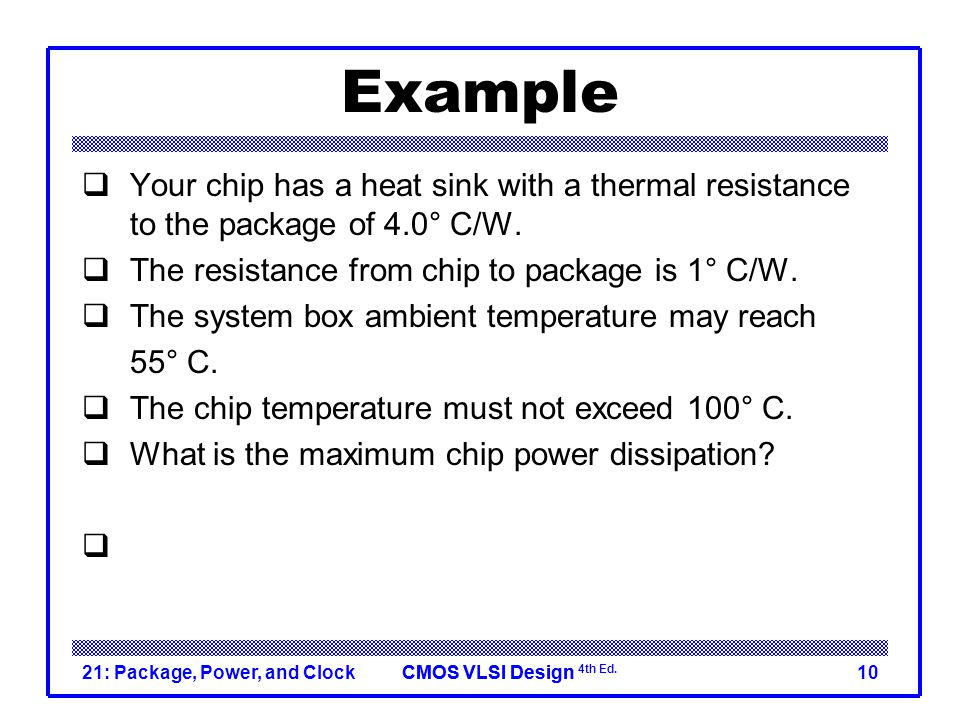 Example Your chip has a heat sink with a thermal resistance to the package of 4.0° C/W. The resistance from chip to package is 1° C/W.