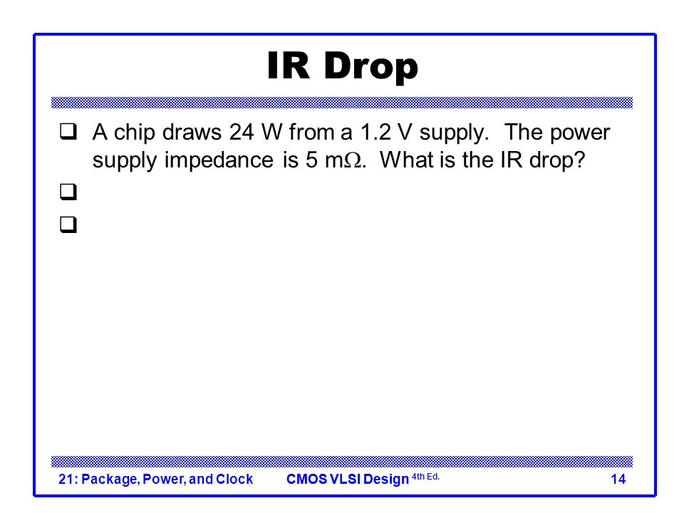 IR Drop A chip draws 24 W from a 1.2 V supply. The power supply impedance is 5 mW. What is the IR drop