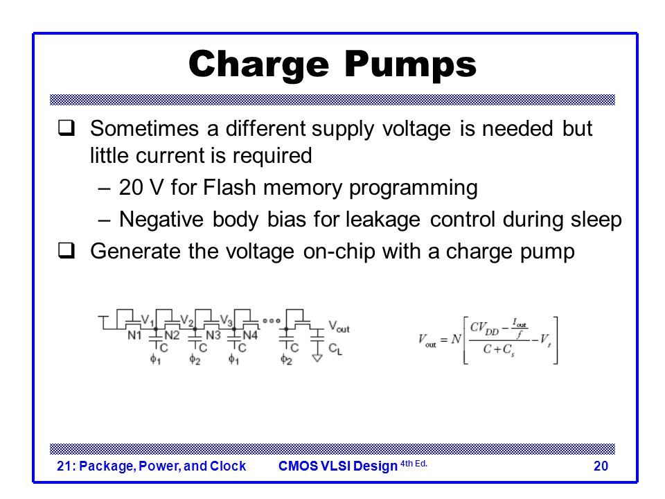 Charge Pumps Sometimes a different supply voltage is needed but little current is required. 20 V for Flash memory programming.