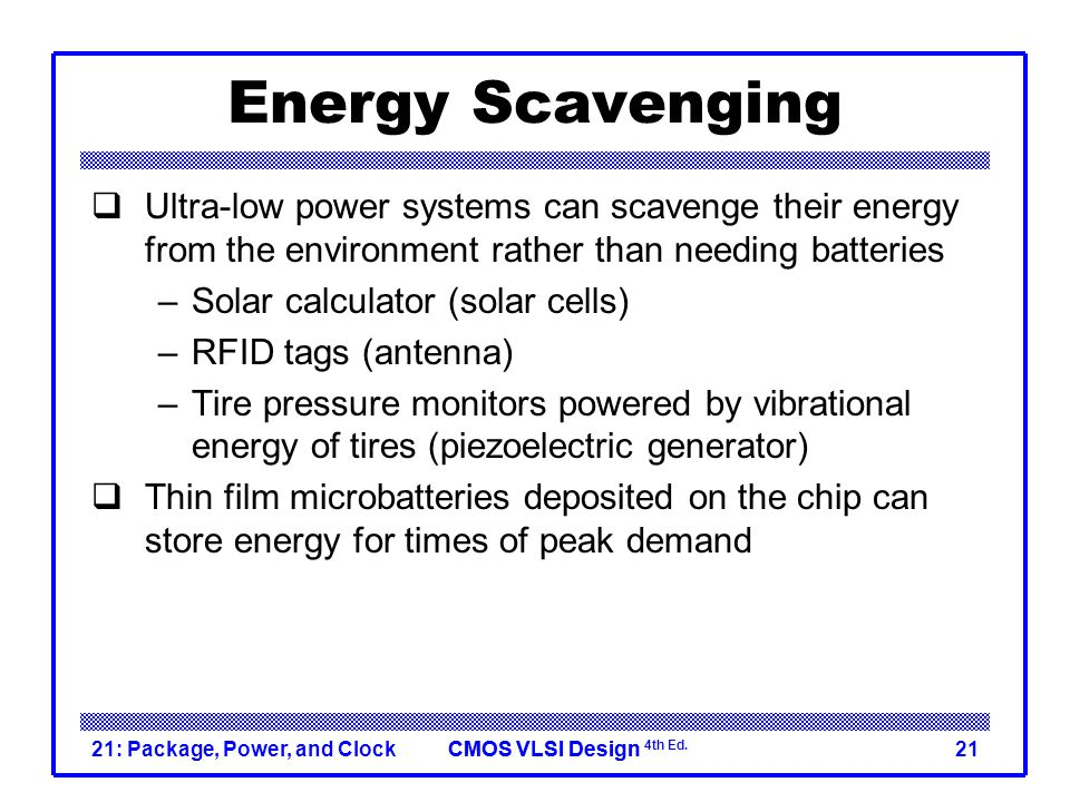 Energy Scavenging Ultra-low power systems can scavenge their energy from the environment rather than needing batteries.