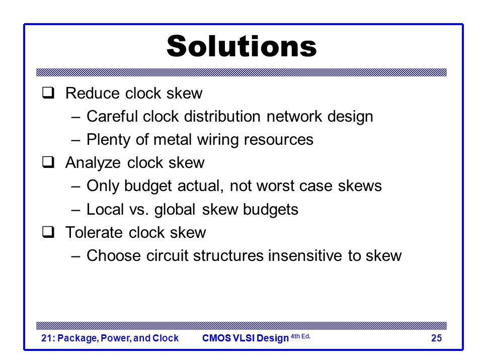Solutions Reduce clock skew Careful clock distribution network design