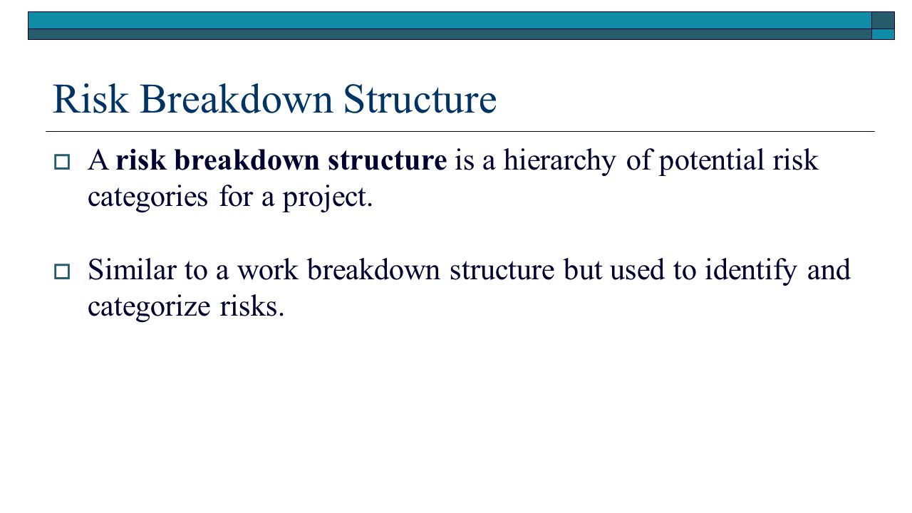 risk management and work breakdown structure This is similar to the organization of the work breakdown structure (wbs) for instance, at the top level you could split your risk into technical risk, management risk, scheduling risk and external risks (level 1), then go on to finer levels such as design risks, funding risk etc (level 2) and so on.