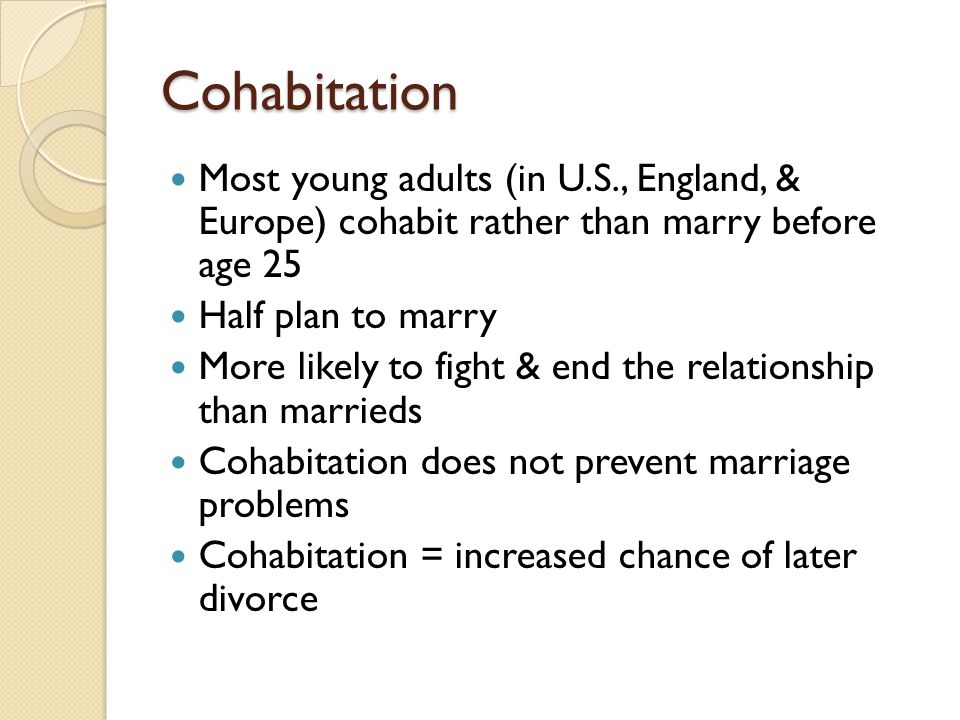 Cohabitation Most young adults (in U.S., England, & Europe) cohabit rather than marry before age 25.
