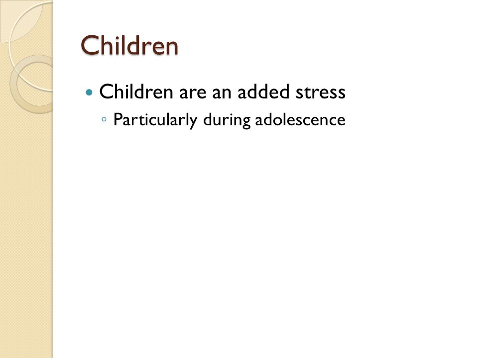 Children Children are an added stress Particularly during adolescence