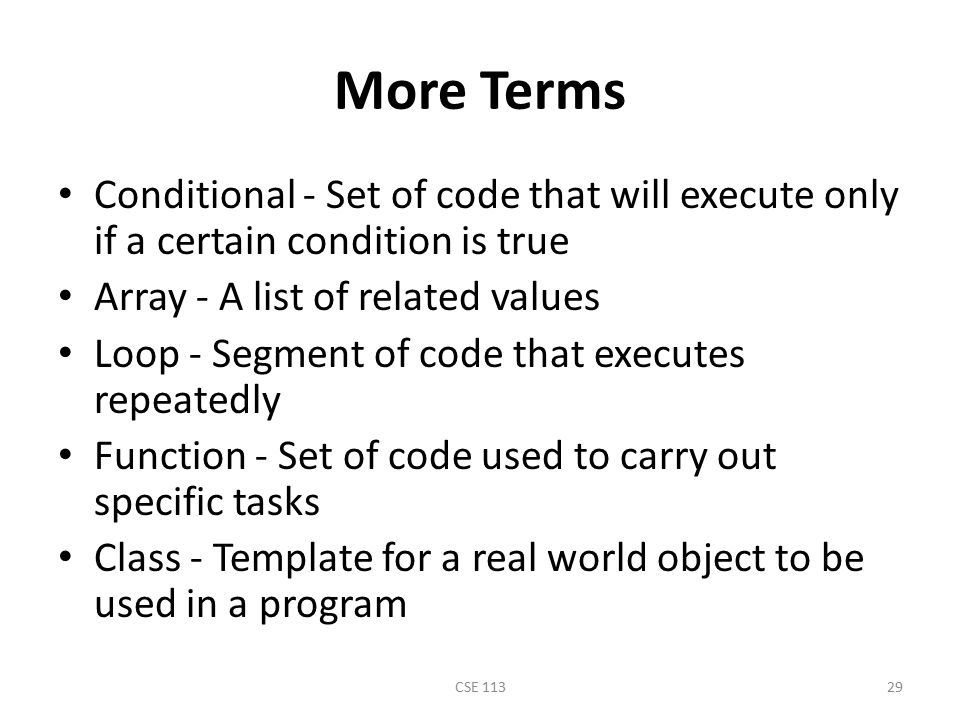 More Terms Conditional - Set of code that will execute only if a certain condition is true. Array - A list of related values.