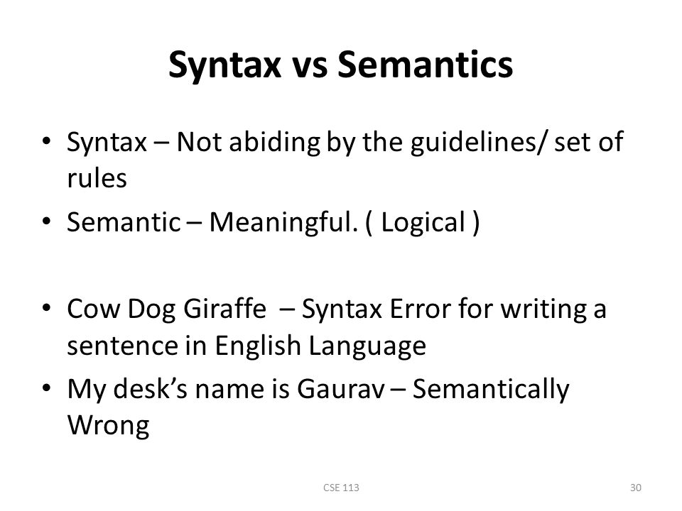 Syntax vs Semantics Syntax – Not abiding by the guidelines/ set of rules. Semantic – Meaningful. ( Logical )