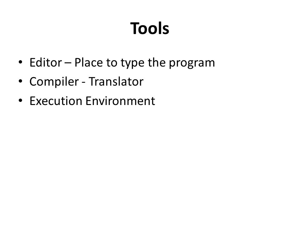 Tools Editor – Place to type the program Compiler - Translator