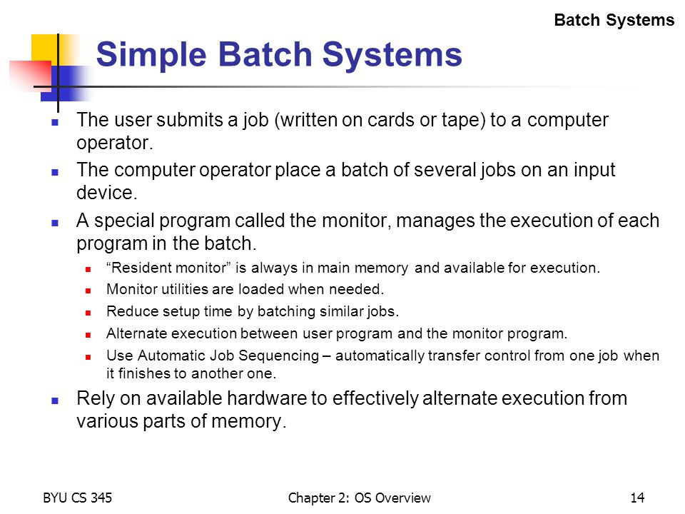 Batch Systems Simple Batch Systems. The user submits a job (written on cards or tape) to a computer operator.
