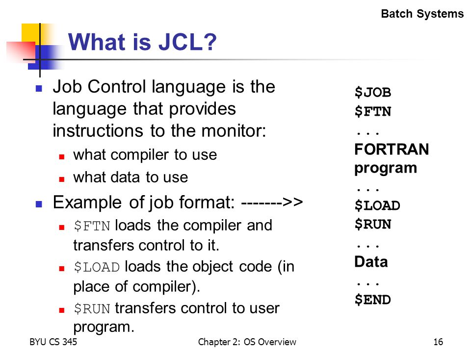 Batch Systems What is JCL Job Control language is the language that provides instructions to the monitor: