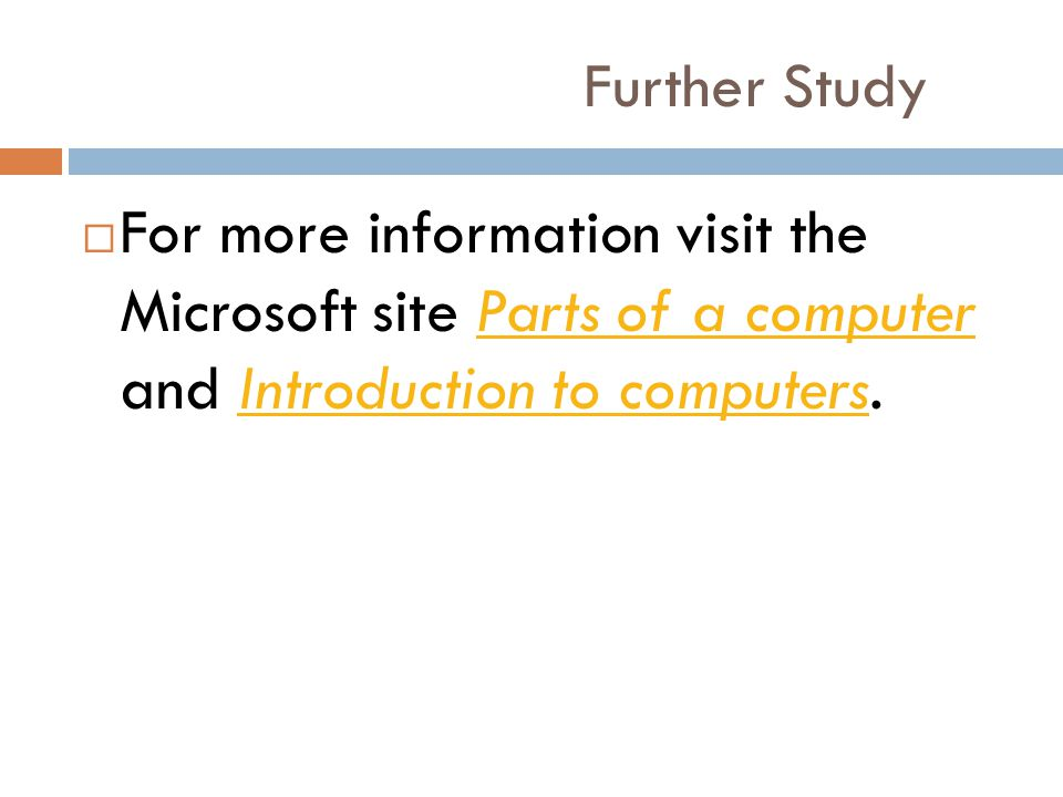Further Study For more information visit the Microsoft site Parts of a computer and Introduction to computers.