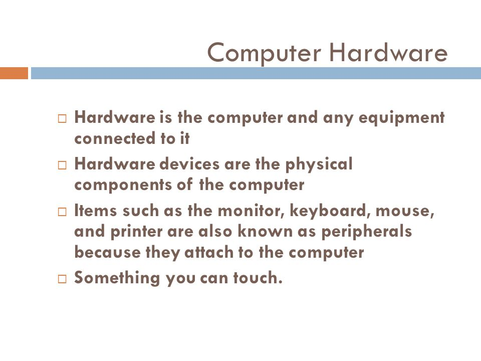 Computer Hardware Hardware is the computer and any equipment connected to it. Hardware devices are the physical components of the computer.