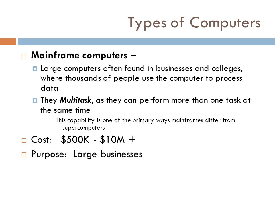 Types of Computers Mainframe computers – Cost: $500K - $10M +