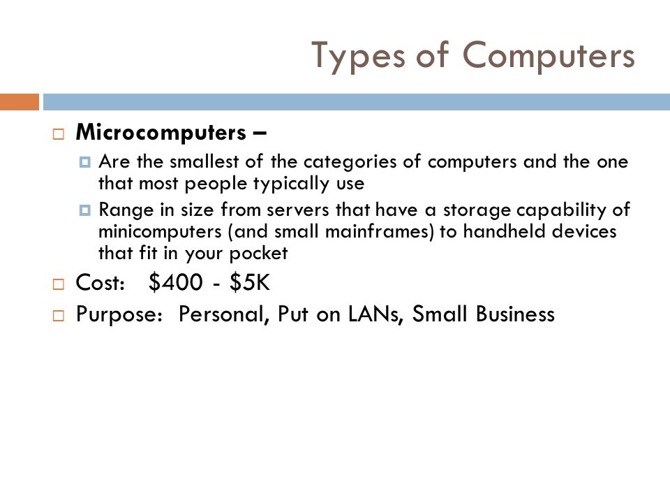 Types of Computers Microcomputers – Cost: $400 - $5K