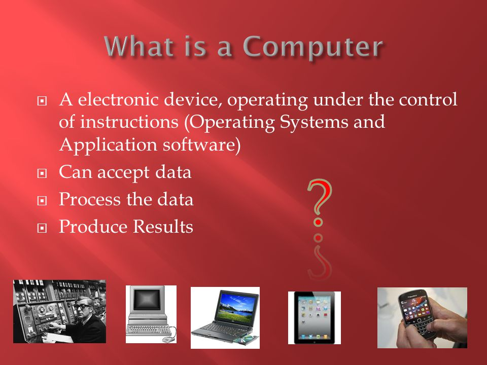 What is a Computer A electronic device, operating under the control of instructions (Operating Systems and Application software)