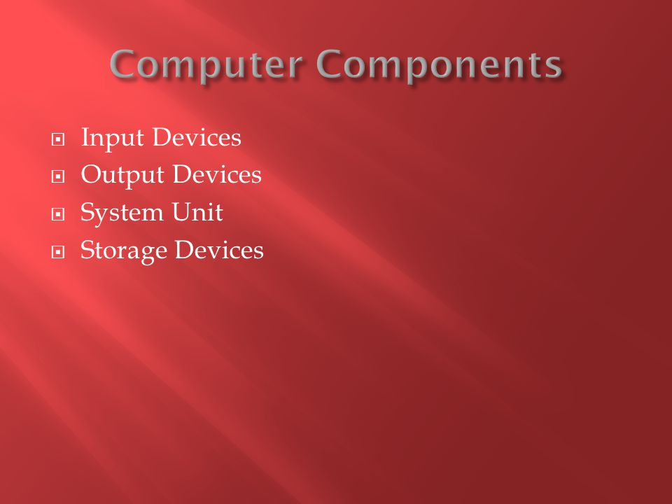 Computer Components Input Devices Output Devices System Unit