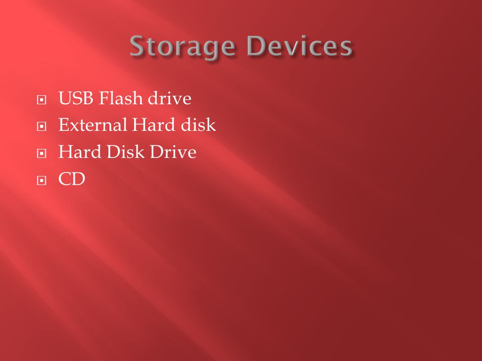 Storage Devices USB Flash drive External Hard disk Hard Disk Drive CD