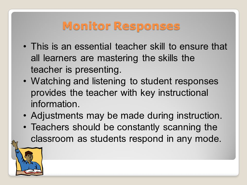 Monitor Responses This is an essential teacher skill to ensure that all learners are mastering the skills the teacher is presenting.