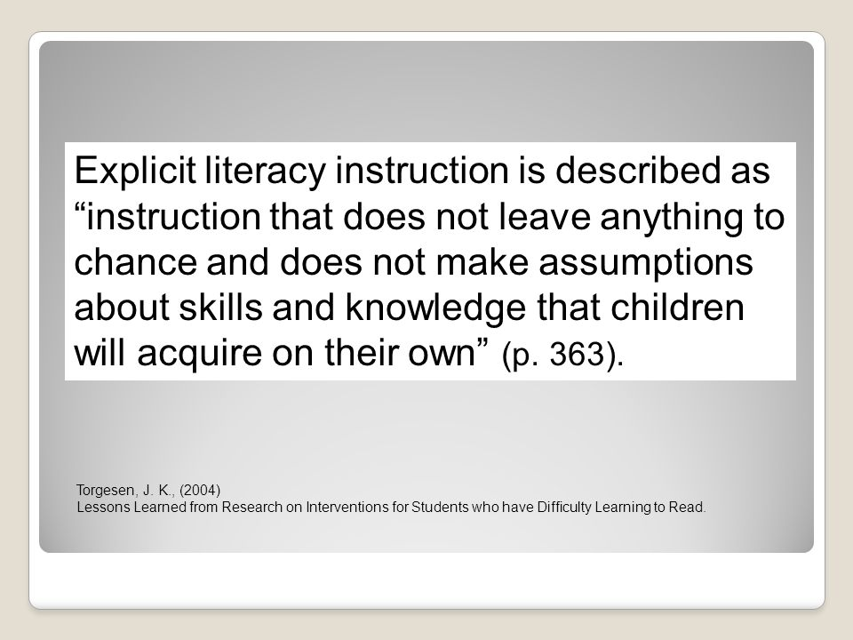 Explicit literacy instruction is described as instruction that does not leave anything to chance and does not make assumptions about skills and knowledge that children will acquire on their own (p. 363).