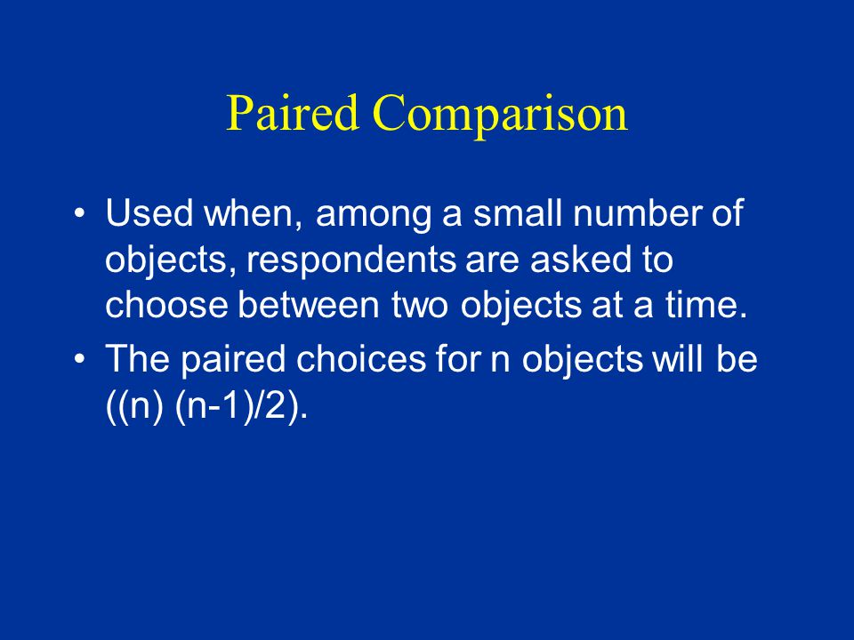 Paired Comparison Used when, among a small number of objects, respondents are asked to choose between two objects at a time.