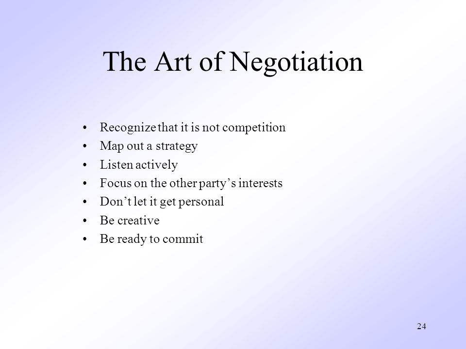 The Art of Negotiation Recognize that it is not competition