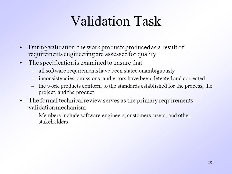 Validation Task During validation, the work products produced as a result of requirements engineering are assessed for quality.