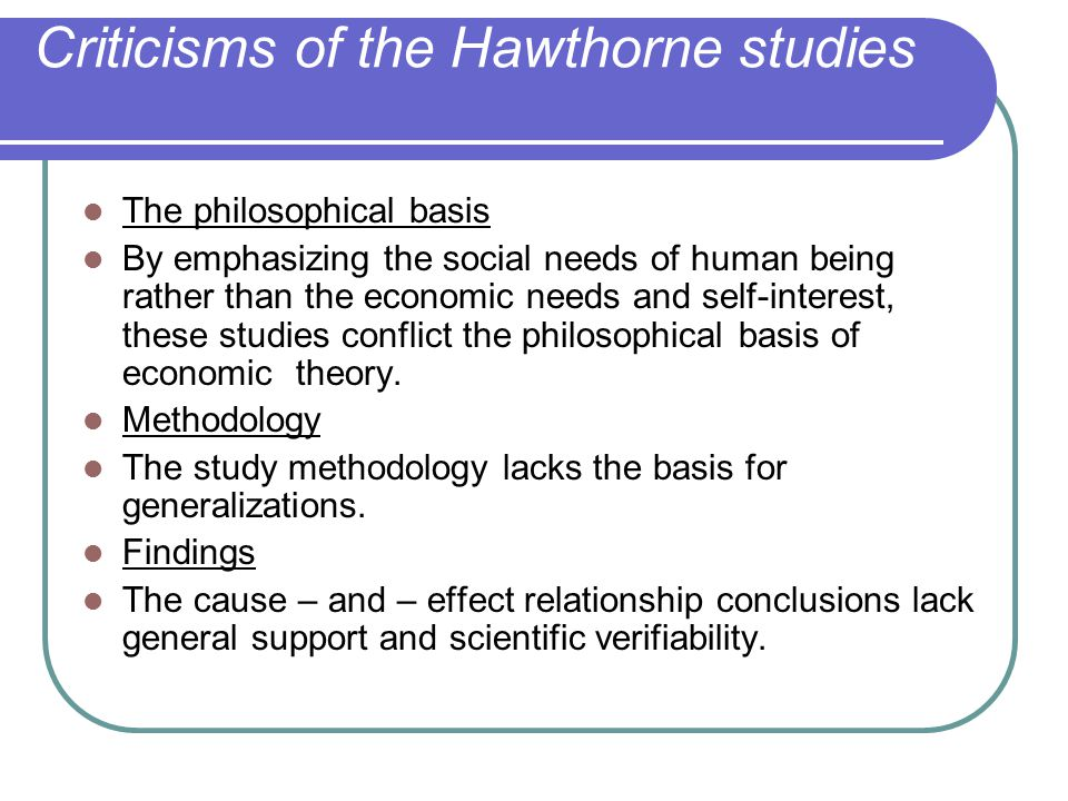 findings of hawthorne studies The hawthorne studies, which began in 1924 and ended in 1933, at the western electric company, have produced controversy since its findings in 1939 were published in the book management and the worker there were so many elements changed during the tests that many people disagree on the true factors.