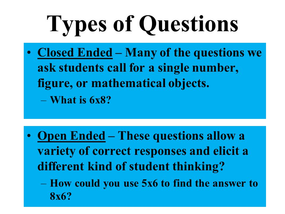 Types of Questions Closed Ended – Many of the questions we ask students call for a single number, figure, or mathematical objects.