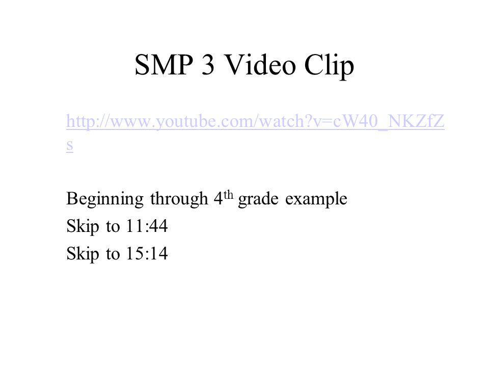 SMP 3 Video Clip   v=cW40_NKZfZs Beginning through 4th grade example Skip to 11:44 Skip to 15:14