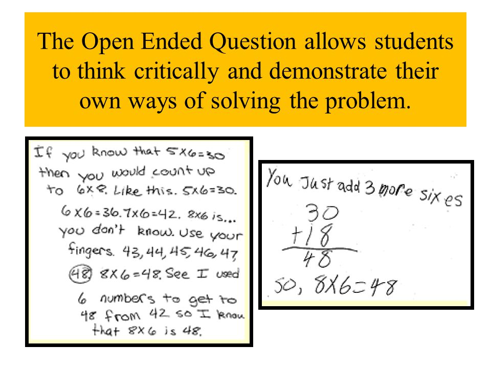 The Open Ended Question allows students to think critically and demonstrate their own ways of solving the problem.