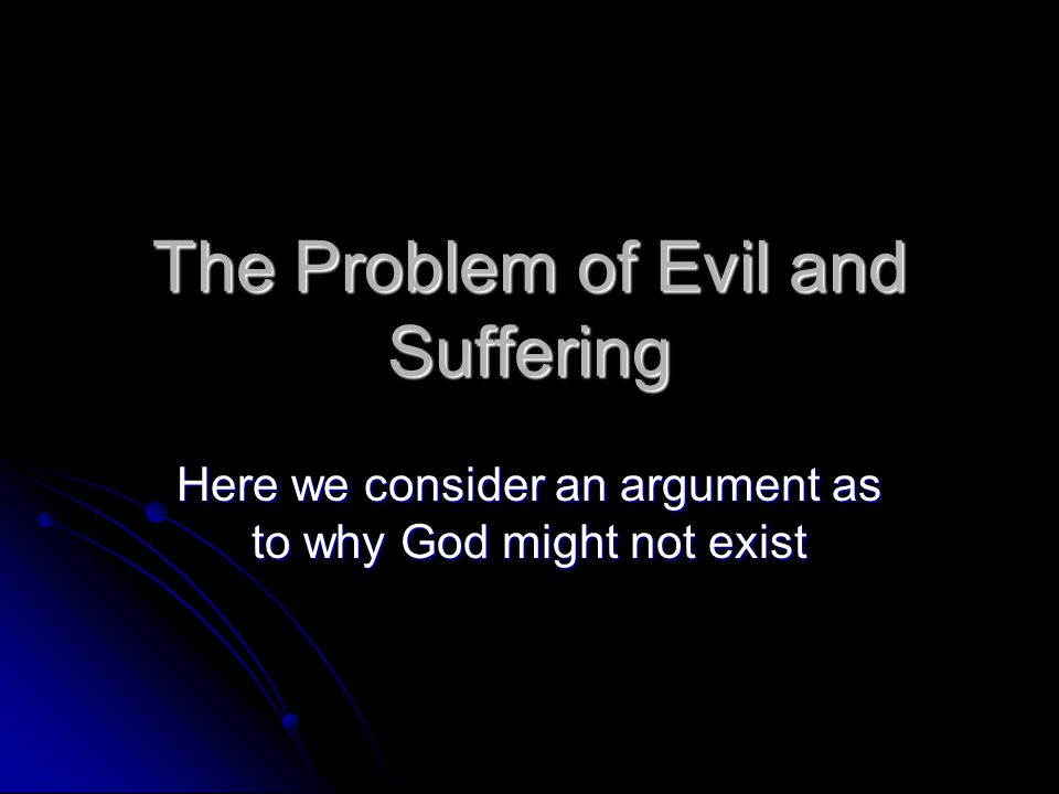 problem of evil and suffering essay If there is no god and if suffering and pain result from purely biological effects and the physical laws of the universe, with no underlying divine cause, then the problem of evil disappears there is no real good and evil, there is just evolved life, struggling to survive in an uncaring universe.