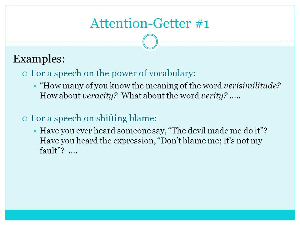 attention getters for a speech 1 an attention getter--something to gain the audience's attention 2 the thesis of the speech 3 the reason you are interested and/or have expertise in the topic 4 how the topic relates to experiences that the audience has had look at the introduction below that a speaker used for his persuasive speech against the sale of arms to indonesia.