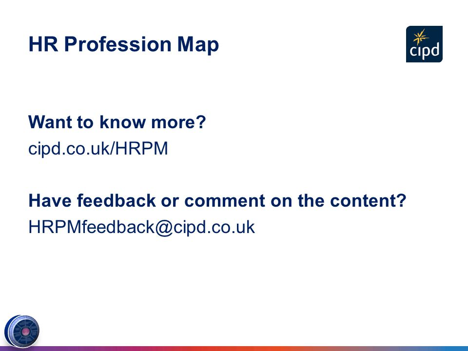the hrpm cipd •briefly summarise the hrpm (ie the 2 core professional areas, the remaining professional areas, the bands and the behaviours) •comment on the activities and knowledge specified within any 1 professional area, at either band 1 or band 2, identifying those you consider most essential to your own (or other identified) hr role.