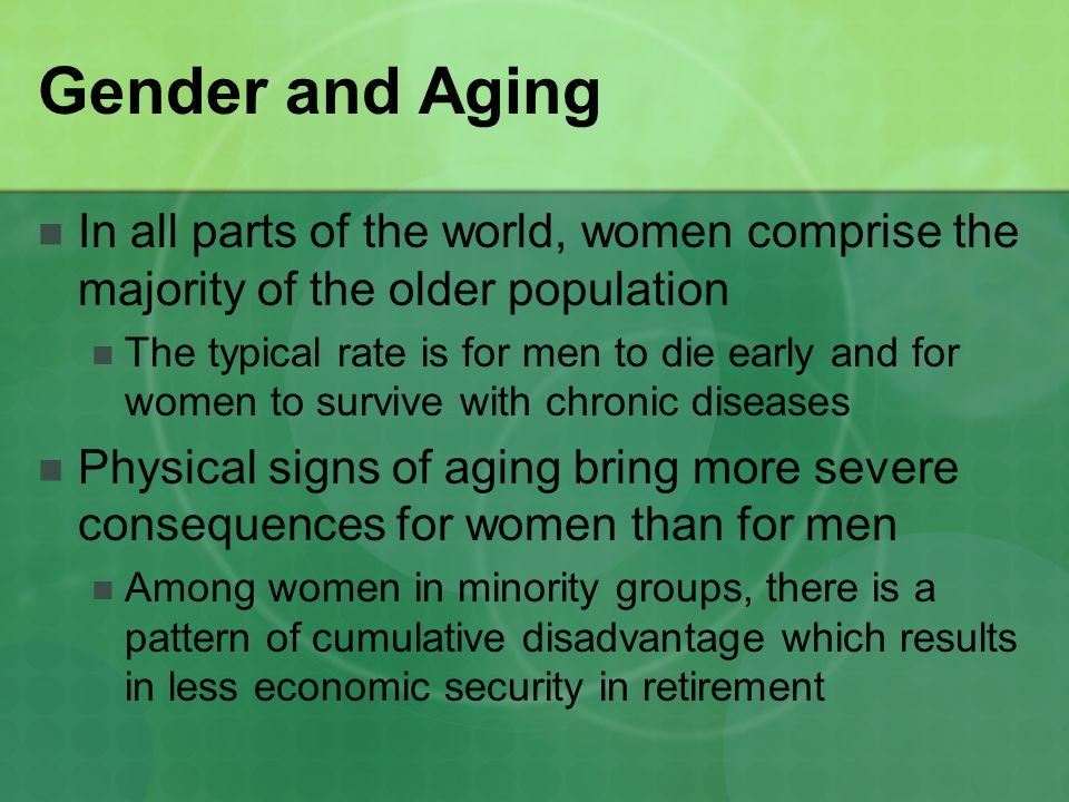Gender and Aging In all parts of the world, women comprise the majority of the older population.
