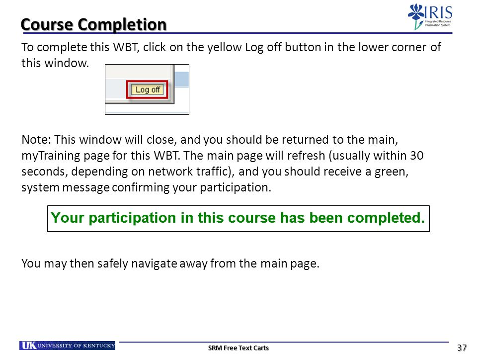 Course Completion To complete this WBT, click on the yellow Log off button in the lower corner of this window.