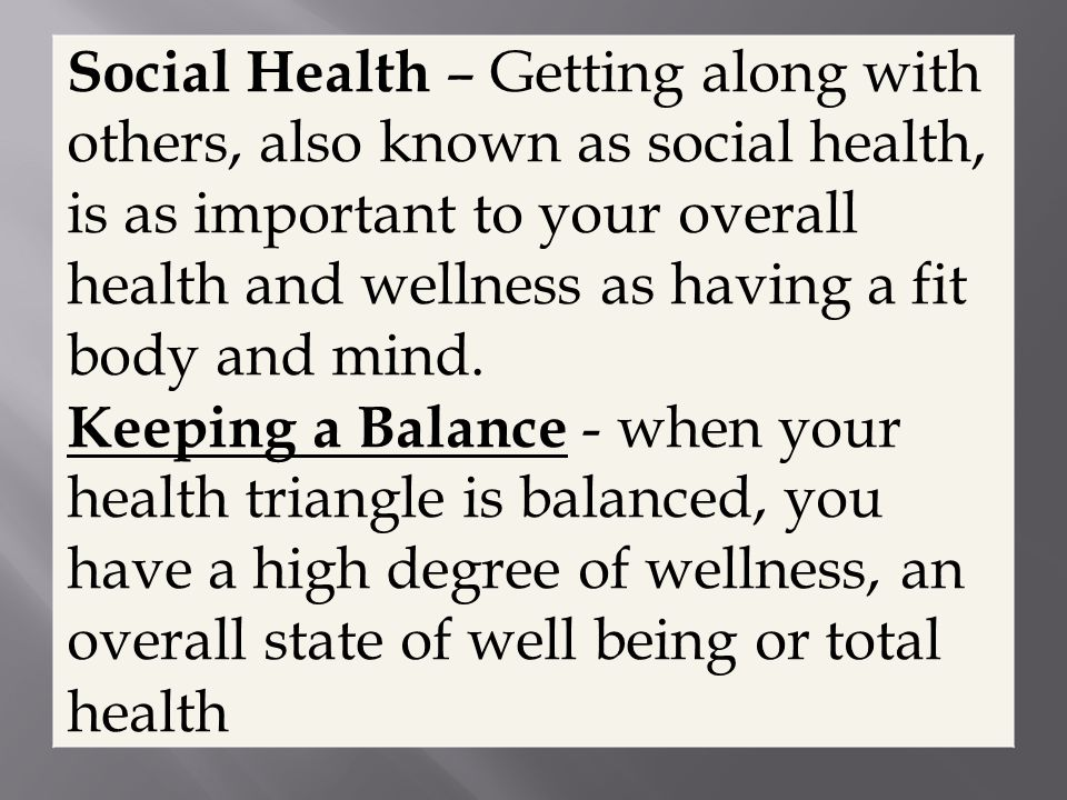 Social Health – Getting along with others, also known as social health, is as important to your overall health and wellness as having a fit body and mind.