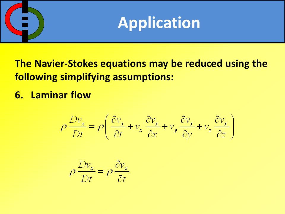Application The Navier-Stokes equations may be reduced using the following simplifying assumptions: