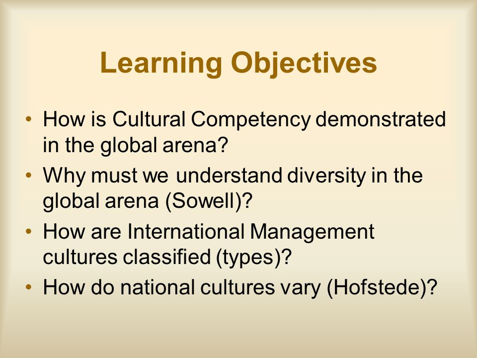 Learning Objectives How is Cultural Competency demonstrated in the global arena Why must we understand diversity in the global arena (Sowell)