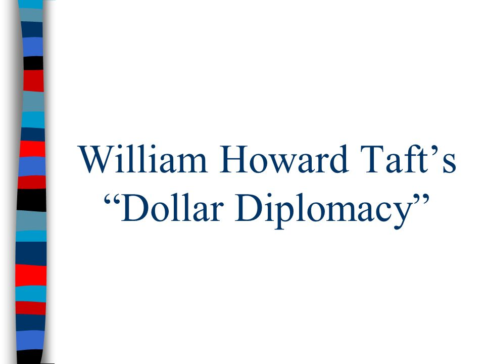 william taft dollar diplomacy President taft was more committed to the expansion of us foreign trade than  was roosevelt he pursued a program, known as dollar diplomacy, designed to .