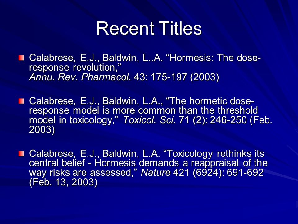 Recent Titles Calabrese, E.J., Baldwin, L..A. Hormesis: The dose-response revolution, Annu. Rev. Pharmacol. 43: 175-197 (2003)