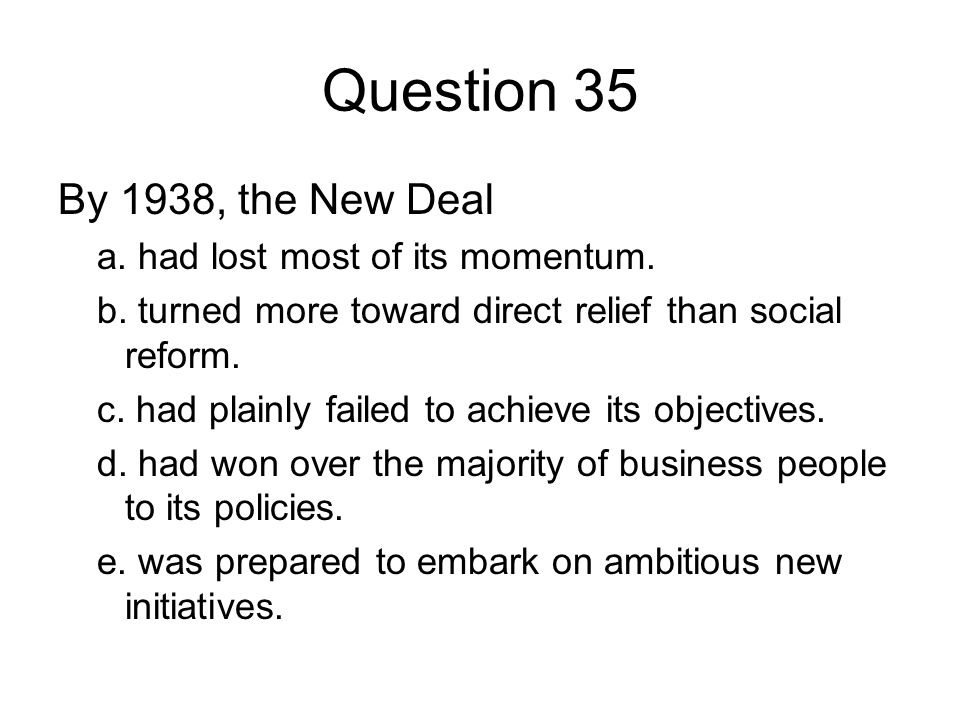 Question 35 By 1938, the New Deal a. had lost most of its momentum