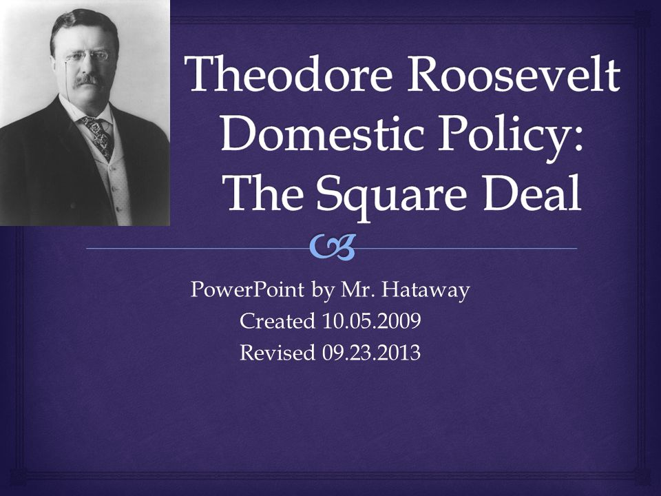 theodore roosevelt s square deal Square deal: square deal , description by us pres theodore roosevelt (served 1901–09) of his personal approach to current social problems and the individual it embraced roosevelt's idealistic view of labour, citizenship, parenthood, and.