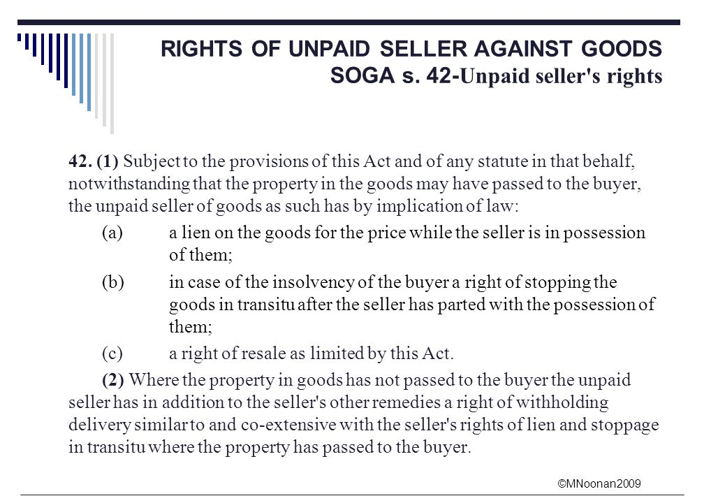 rights of unpaid sellers against the In addition to the unpaid seller's rights against the goods, he has rights even against the buyer personally they are as follows : 1 suit for price - generally the seller can sue for the price of the goods only when the property in the goods has passed to the buyer and the price is not paid.
