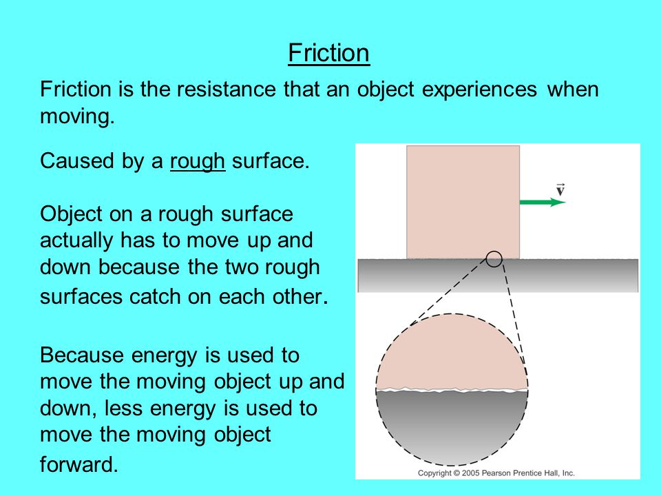 Friction Friction is the resistance that an object experiences when moving. Caused by a rough surface.