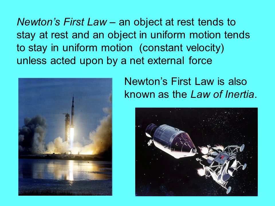 Newton's First Law – an object at rest tends to stay at rest and an object in uniform motion tends to stay in uniform motion (constant velocity) unless acted upon by a net external force